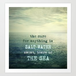 The cure for anything is salt water, sweat, tears, or the sea.    Dinesen Art Print