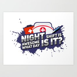 Night Shift is awesome! What day is it? - Funny Nursing Gifts Art Print