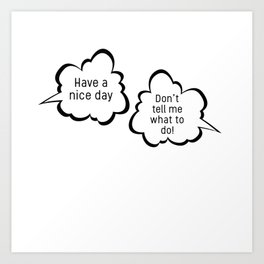 Have a nice day/Don't tell me what to do; funny sarcastic speech bubble pun Art Print