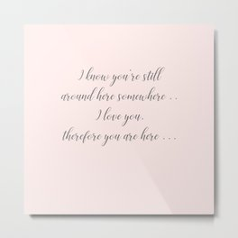 I love you therefore you are here Metal Print