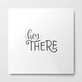 Hey There || Hand-lettered Greeting || B&W Metal Print