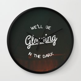 We'll Be Glowing In The Dark Wall Clock