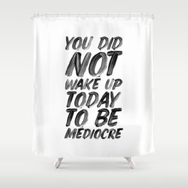 You Did Not Wake Up Today To Be Mediocre black and white typography poster for home decor bedroom Shower Curtain