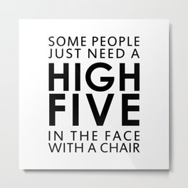 SOME PEOPLE JUST NEED A HIGH FIVE IN THE FACE WITH A CHAIR Metal Print