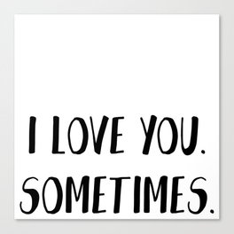 I love you.Sometimes Canvas Print