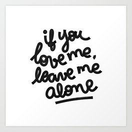 if you love me, leave me alone IV Art Print
