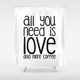 All you need is Love and more Coffee Shower Curtain