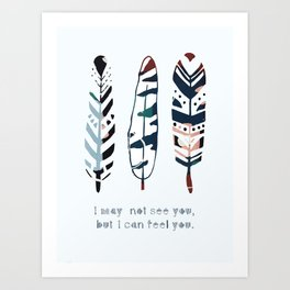 I may not see you, but I can feel you Art Print