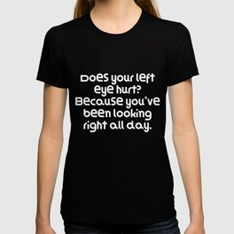 Does your left eye hurt? Because you've been looking right all day. T-shirt