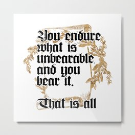 You endure what is unbearable, and you bear it.  That is all Metal Print