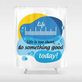 Life is too short, do something good today! [Digital Art by Hadavi Artworks] Shower Curtain