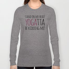 Stand On My Head? YOGAtta Be Kidding Me! Long Sleeve T-shirt