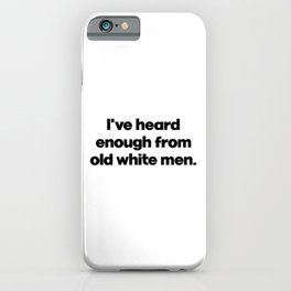 I've Heard Enough From Old White Men. Anti Donald Trump. Impeachment iPhone Case