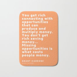You don't get rich saving money… Missing opportunities is what costs people money. Grant Cardone Bath Mat
