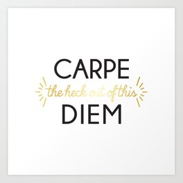 Carpe (the heck out of this) Diem Art Print