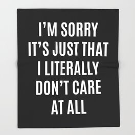I'M SORRY IT'S JUST THAT I LITERALLY DON'T CARE AT ALL (Black & White) Throw Blanket