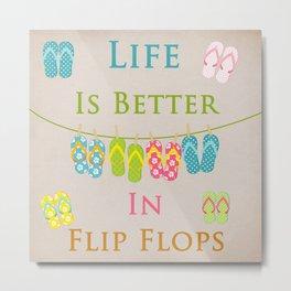 Life Is Better In Flip Flops Metal Print