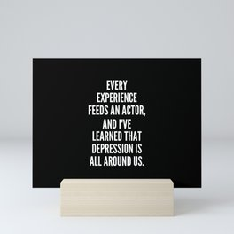 Every experience feeds an actor and I ve learned that depression is all around us Mini Art Print