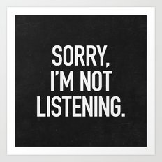 Sorry, I'm not listening Art Print