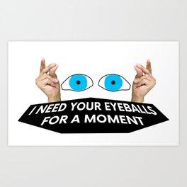 I Need Your Eyeballs... Art Print