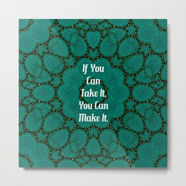 If You Can Take It, You Can Make It Uplifting Inspirational Quote Metal Print