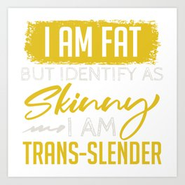 I Am Fat But Identify As Skinny I Am Trans-Slender T-shirt Design Petite Small Thin Overweight  Art Print