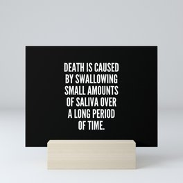 Death is caused by swallowing small amounts of saliva over a long period of time Mini Art Print