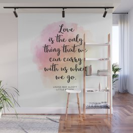 Love is the only thing that we can carry with us when we go. Louisa May Alcott, Little Women Wall Mural