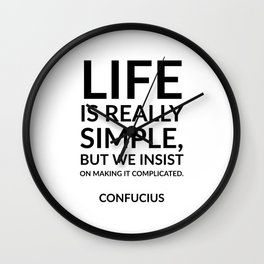 """""""Life is really simple, but we insist on making it complicated."""" Confucius Wall Clock"""