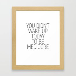 You didn't wake up today to be mediocre #minimalism #quotes #motivational Framed Art Print