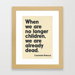When we are no longer children, we are already dead, Constantin Brancusi quote poster art, inspire Framed Art Print