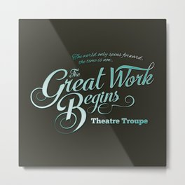 The Great Work Begins Theatre Troupe Metal Print