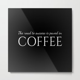 The road to succes is paved with coffe - White&Black Metal Print