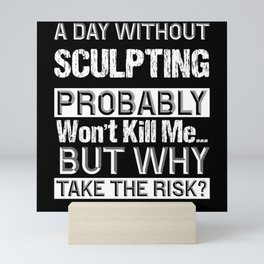 A Day Without Sculpting Probably Won't Kill me Mini Art Print