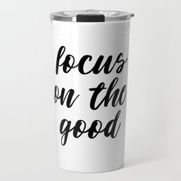 Focus On The Good, Life Quote, Motivational Quote, Good Quote, Inspirational Print Travel Mug
