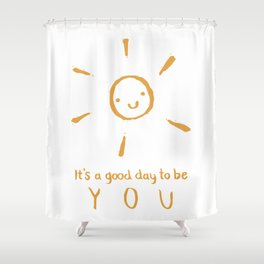 It's a good day to be you Shower Curtain