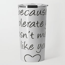 Tolerate Doesn't Mean Like Travel Mug