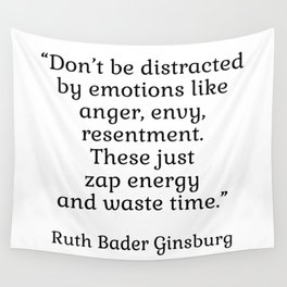 Don't be distracted by emotions like anger, envy, resentment. These just zap energy and waste time. - Ruth Bader Ginsburg quote - inspirational words Wall Tapestry