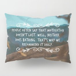 People often say that motivation doesn't last. Well, neither does bathing. Pillow Sham