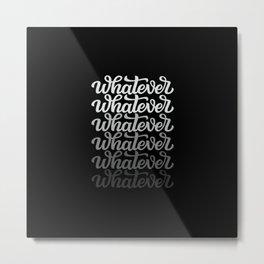 Whatever, whatever, whatever Metal Print
