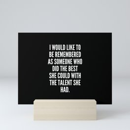 I would like to be remembered as someone who did the best she could with the talent she had Mini Art Print