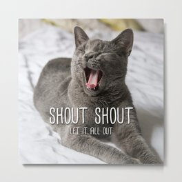 Cat - Shout shout let it all out Metal Print