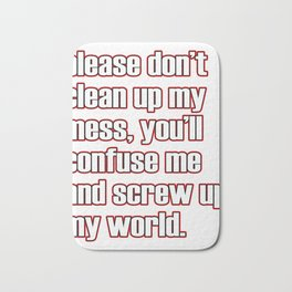 """A simple """"Please don't clean up my mess, you'll confuse me and screw up my world"""" T-shirt Design Bath Mat"""