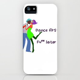 Dance first, Fuck later iPhone Case