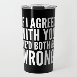 If I Agreed With You We'd Both Be Wrong (Black & White) Travel Mug