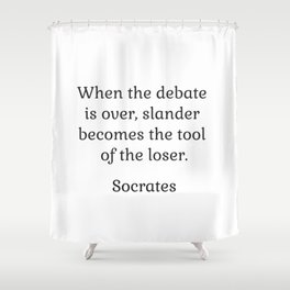 When the debate is over, slander becomes the tool of the loser - Socrates Shower Curtain