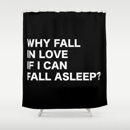 WHY FALL IN LOVE  IF I CAN  FALL ASLEEP? Shower Curtain