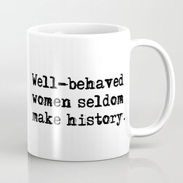 Well-behaved women seldom make history Coffee Mug