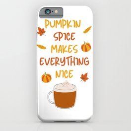 Pumpkin Spice Makes Everything Nice iPhone Case