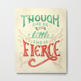 Though She Be But Little She is Fierce Metal Print